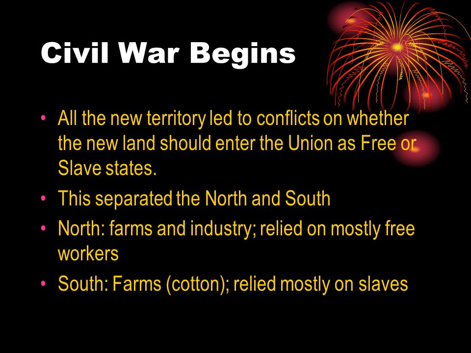 Civil War BeginsAll the new territory led to conflicts on whether the new land should enter the Union as Free or Slave states.