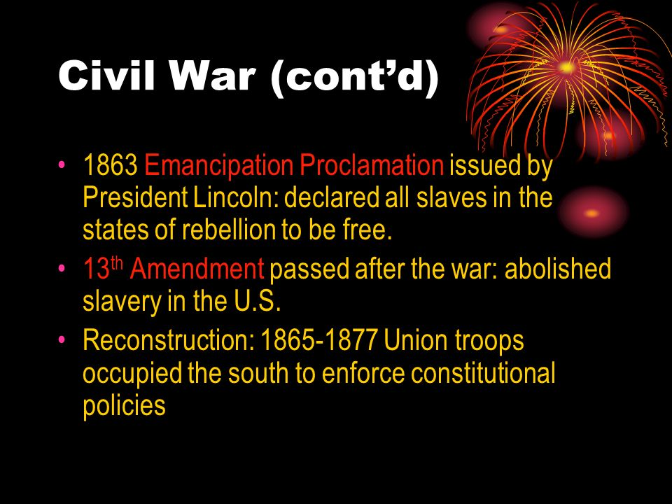 Civil War (cont'd)1863 Emancipation Proclamation issued by President Lincoln: declared all slaves in the states of rebellion to be free.