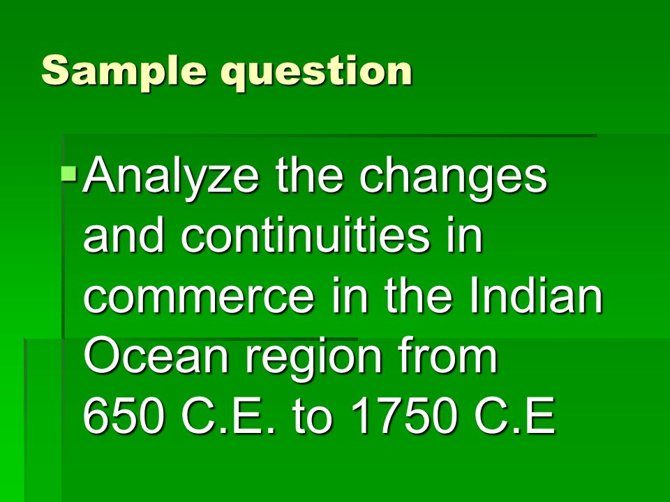 Sample question Analyze the changes and continuities in commerce in the Indian Ocean region from 650 C.E.