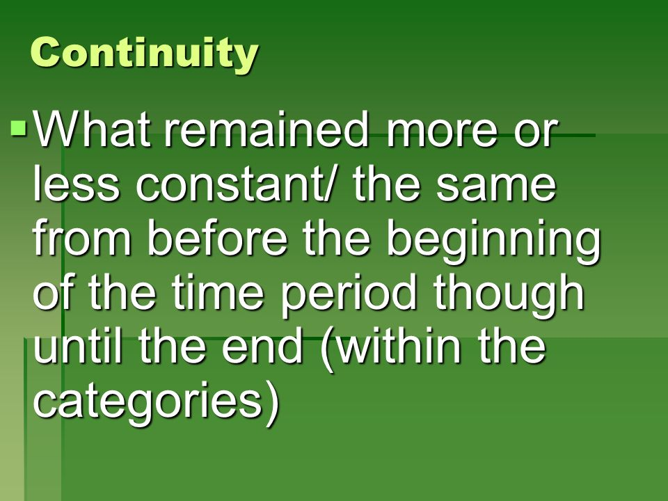 Continuity What remained more or less constant/ the same from before the beginning of the time period though until the end (within the categories)