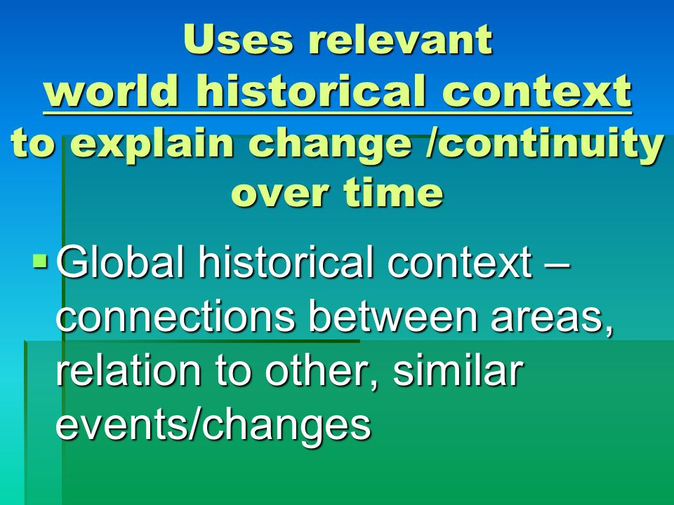 Uses relevant world historical context to explain change /continuity over time