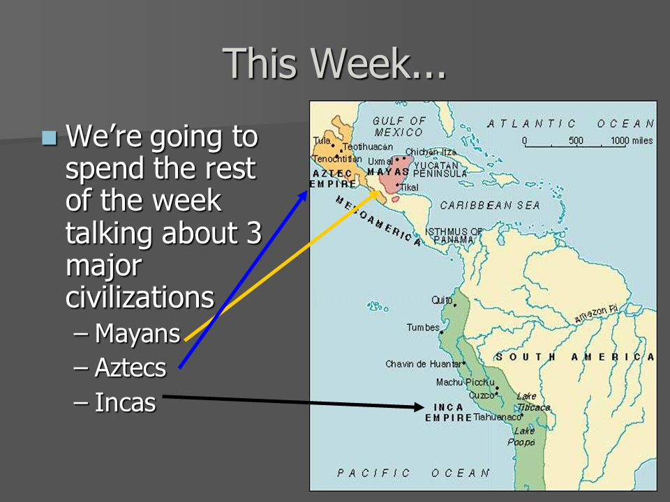 This Week... We're going to spend the rest of the week talking about 3 major civilizations. Mayans.