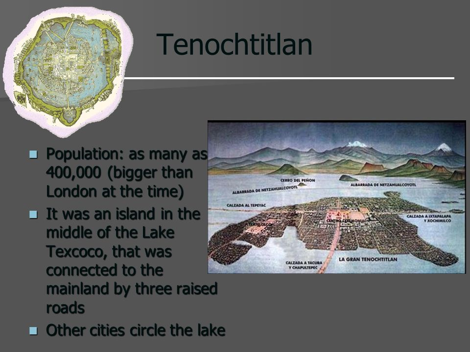 Tenochtitlan Population: as many as 400,000 (bigger than London at the time)
