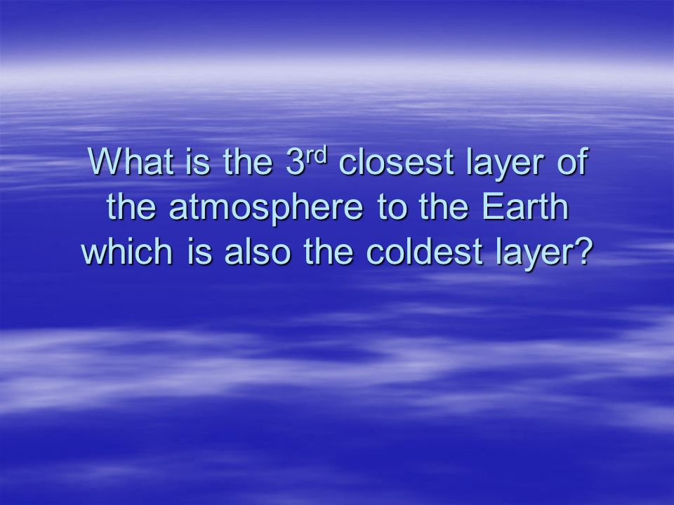 What is the 3rd closest layer of the atmosphere to the Earth which is also the coldest layer