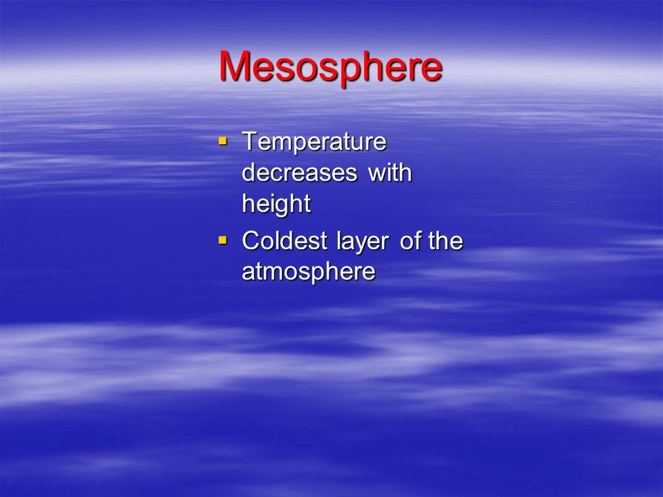Mesosphere Temperature decreases with height