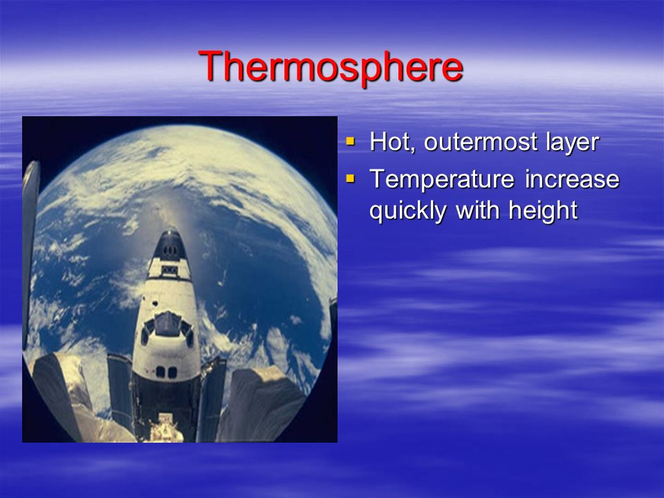 Thermosphere Hot, outermost layer