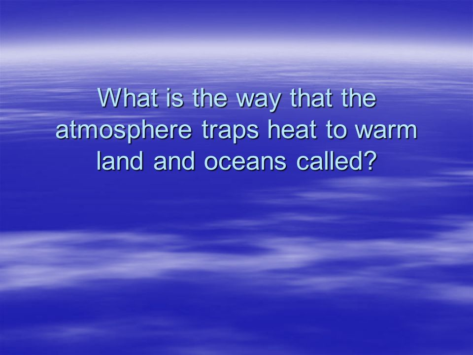 What is the way that the atmosphere traps heat to warm land and oceans called