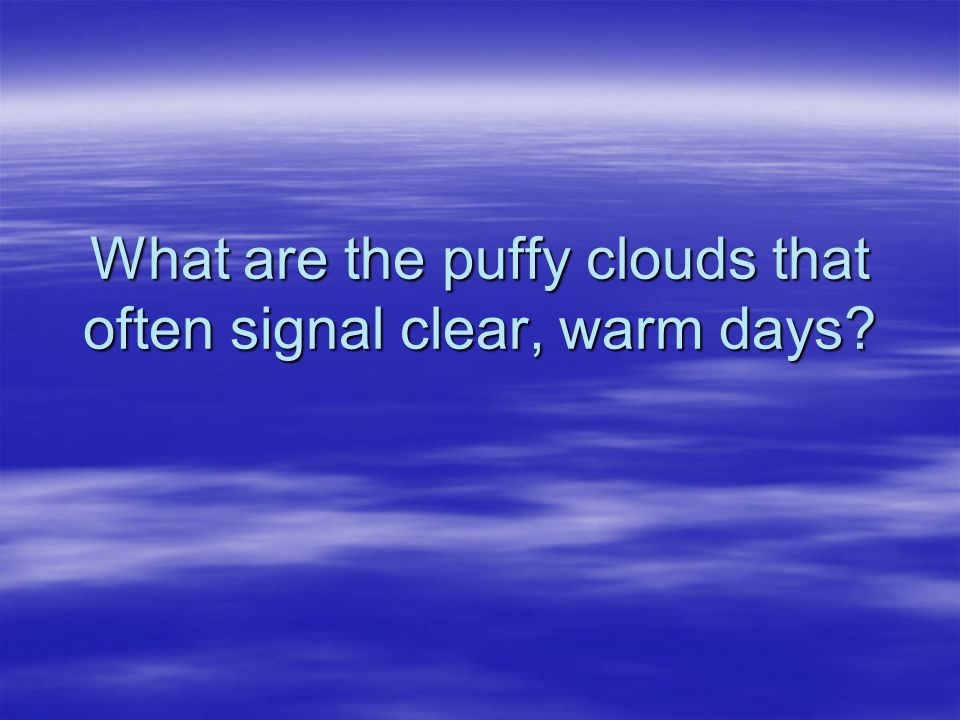 What are the puffy clouds that often signal clear, warm days