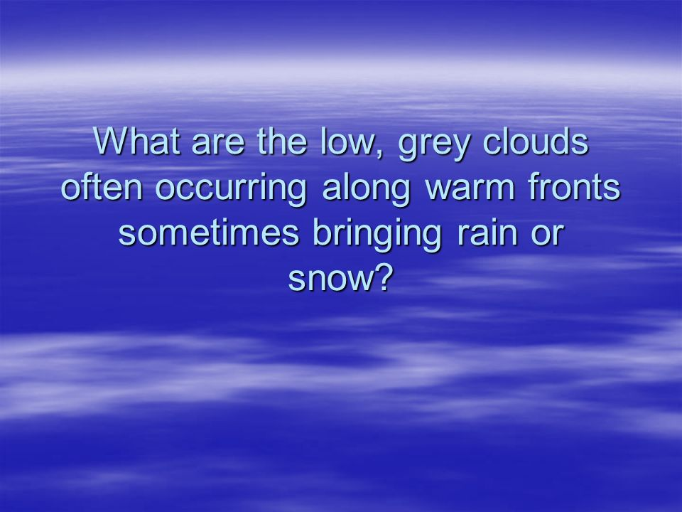 What are the low, grey clouds often occurring along warm fronts sometimes bringing rain or snow