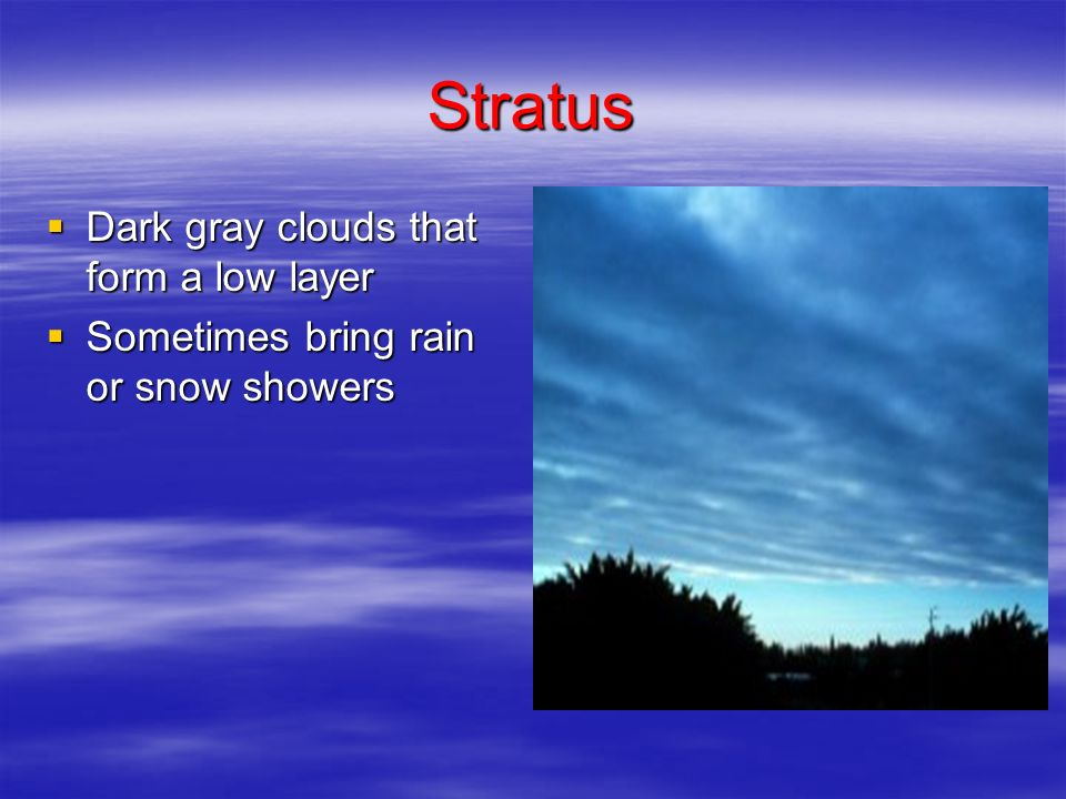Stratus Dark gray clouds that form a low layer