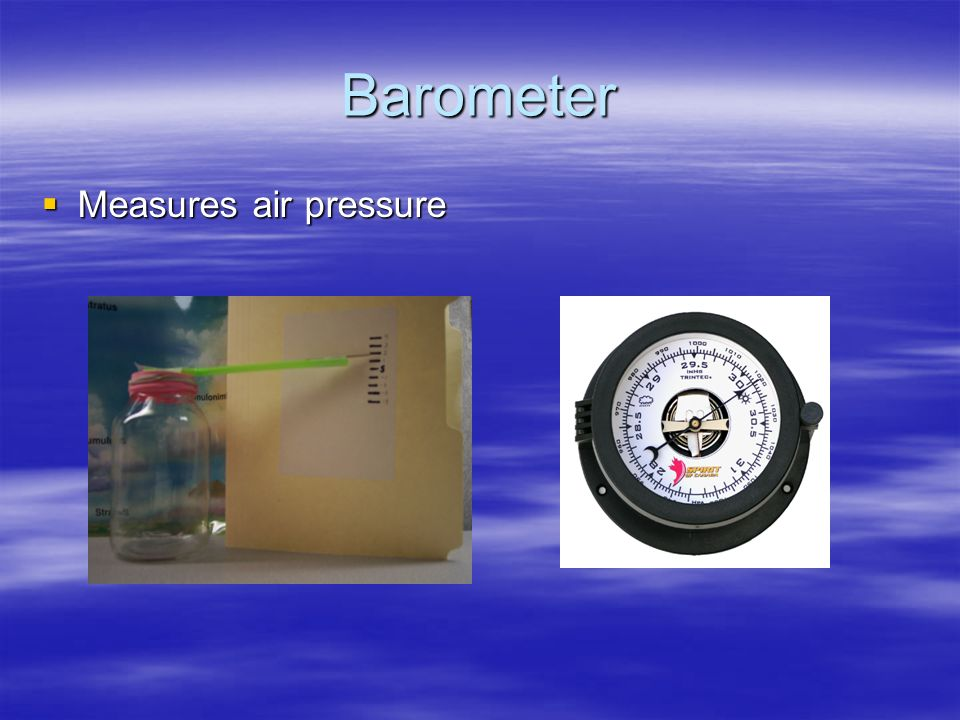 Barometer Measures air pressure