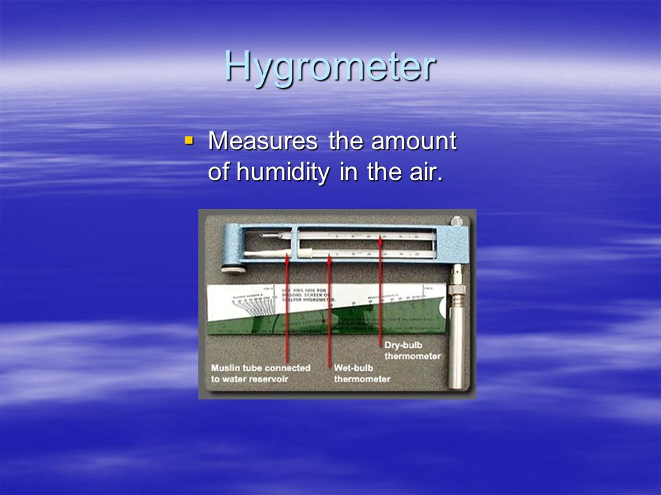 Hygrometer Measures the amount of humidity in the air.