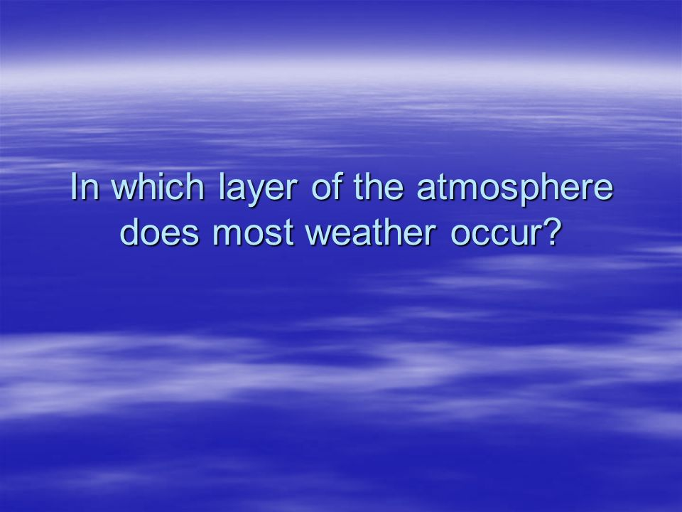 In which layer of the atmosphere does most weather occur