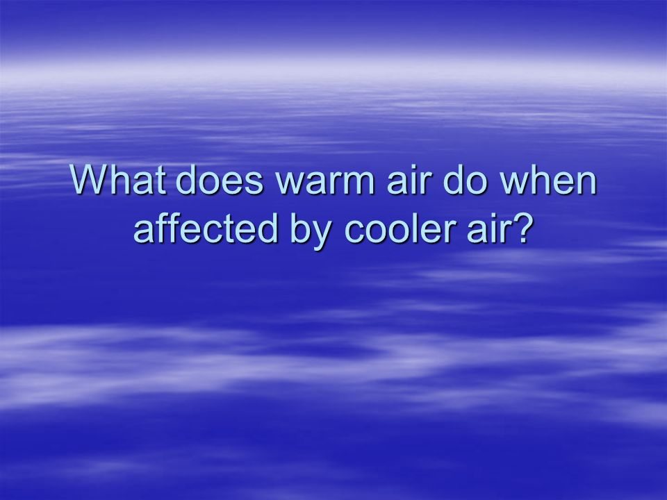 What does warm air do when affected by cooler air