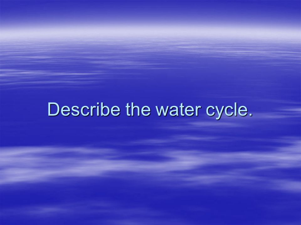 Describe the water cycle.