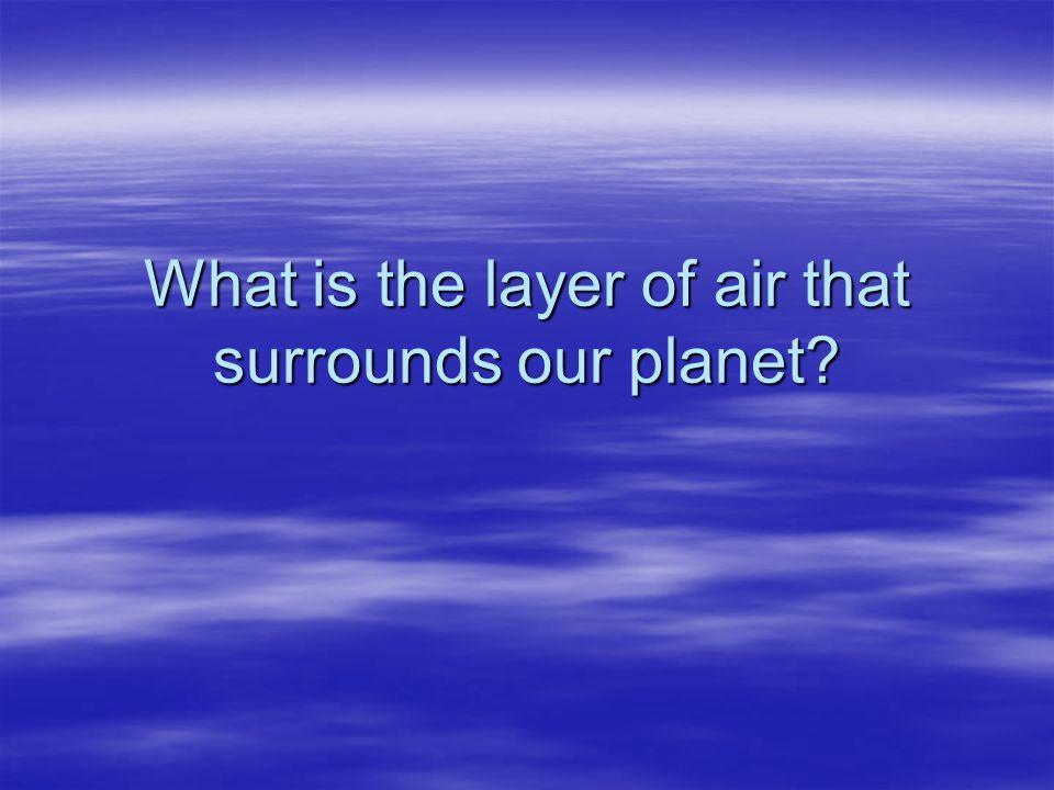 What is the layer of air that surrounds our planet