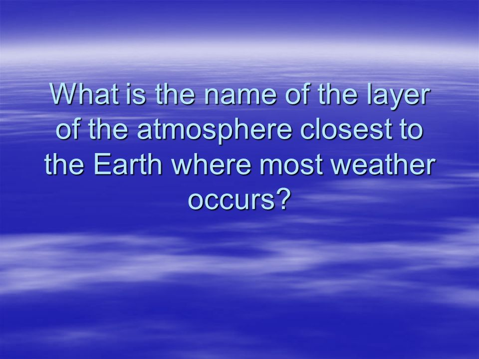What is the name of the layer of the atmosphere closest to the Earth where most weather occurs