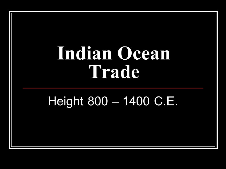 Indian Ocean Trade Height 800 – 1400 C.E.