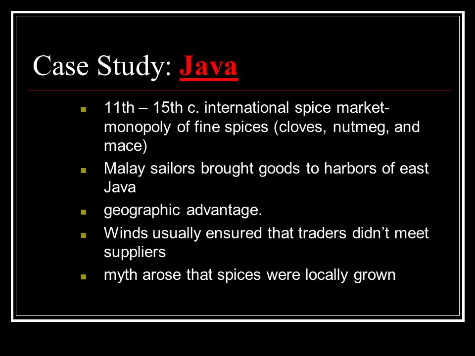 Case Study: Java11th – 15th c. international spice market- monopoly of fine spices (cloves, nutmeg, and mace)