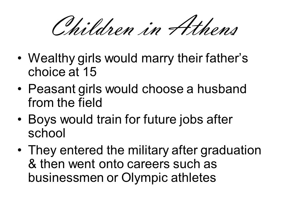 Children in Athens Wealthy girls would marry their father's choice at 15. Peasant girls would choose a husband from the field.
