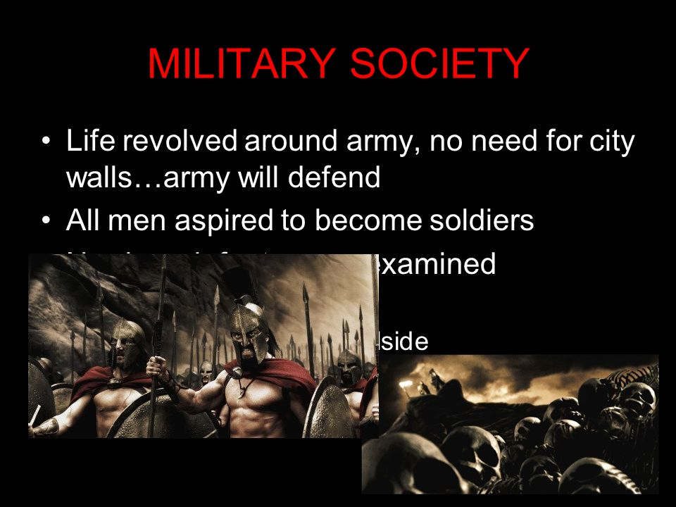 MILITARY SOCIETYLife revolved around army, no need for city walls…army will defend. All men aspired to become soldiers.
