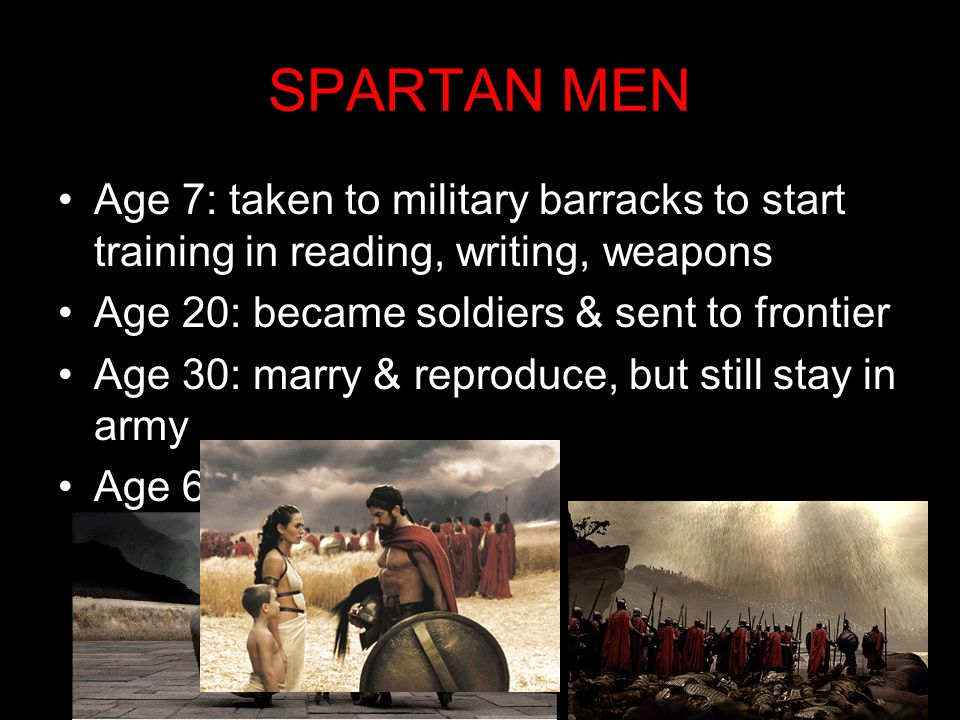 SPARTAN MENAge 7: taken to military barracks to start training in reading, writing, weapons. Age 20: became soldiers & sent to frontier.