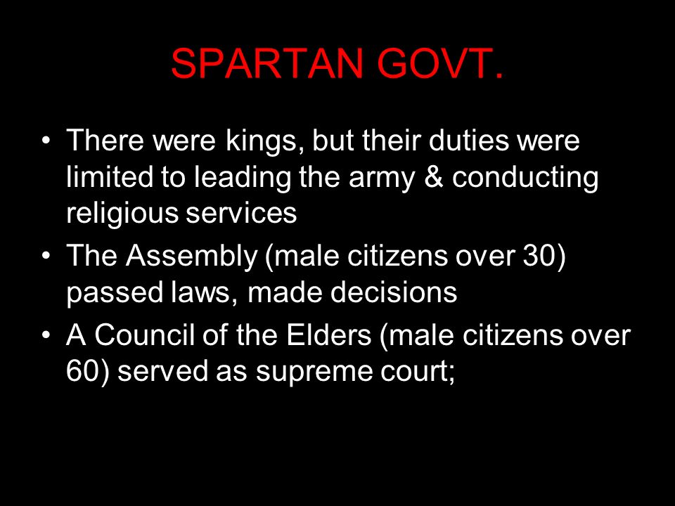 SPARTAN GOVT. There were kings, but their duties were limited to leading the army & conducting religious services.