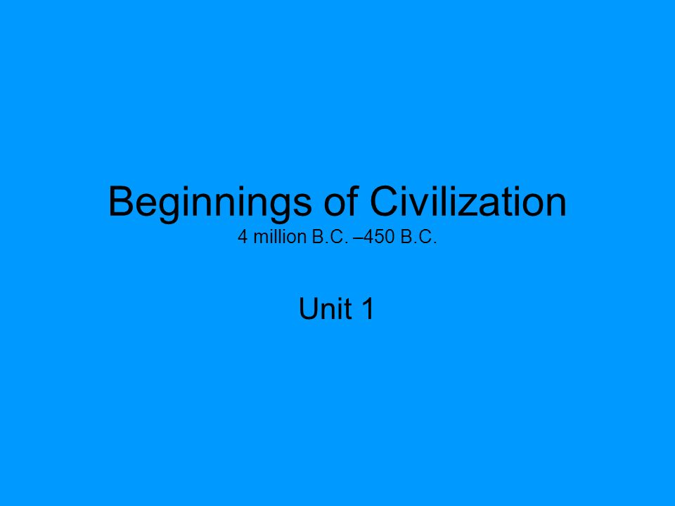 Beginnings of Civilization 4 million B.C. –450 B.C.