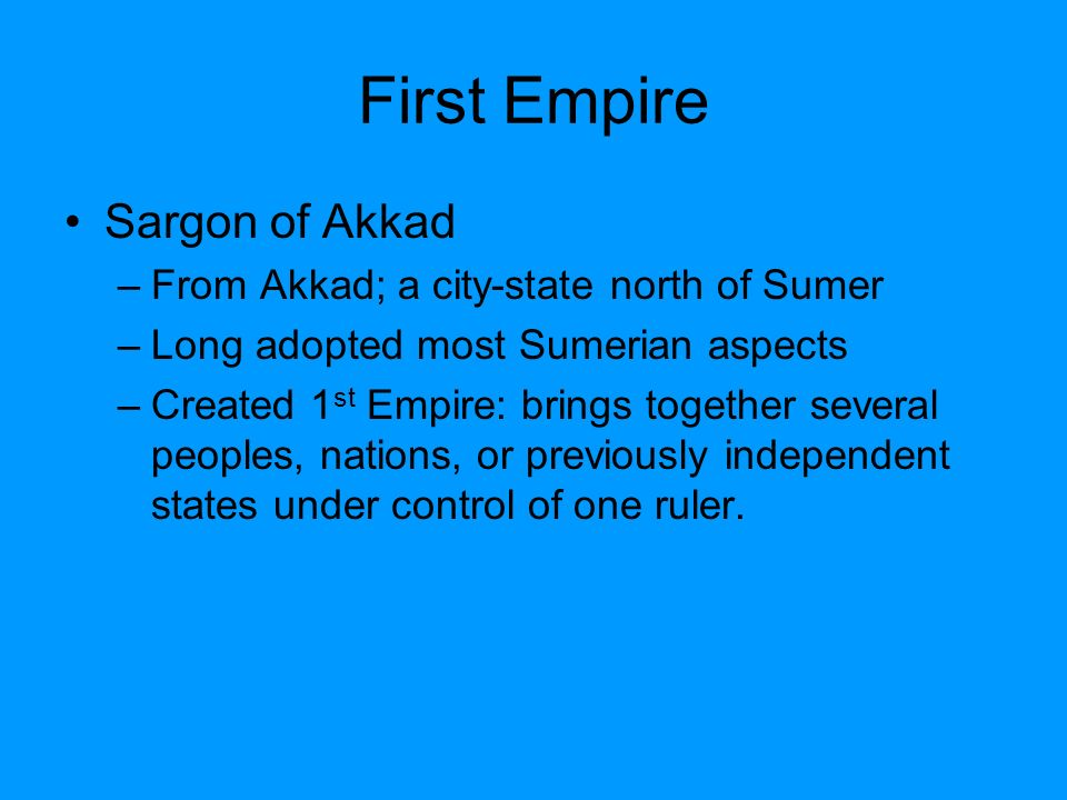 First Empire Sargon of Akkad From Akkad; a city-state north of Sumer