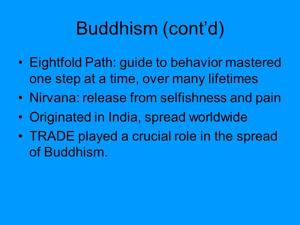 Buddhism (cont'd) Eightfold Path: guide to behavior mastered one step at a time, over many lifetimes.