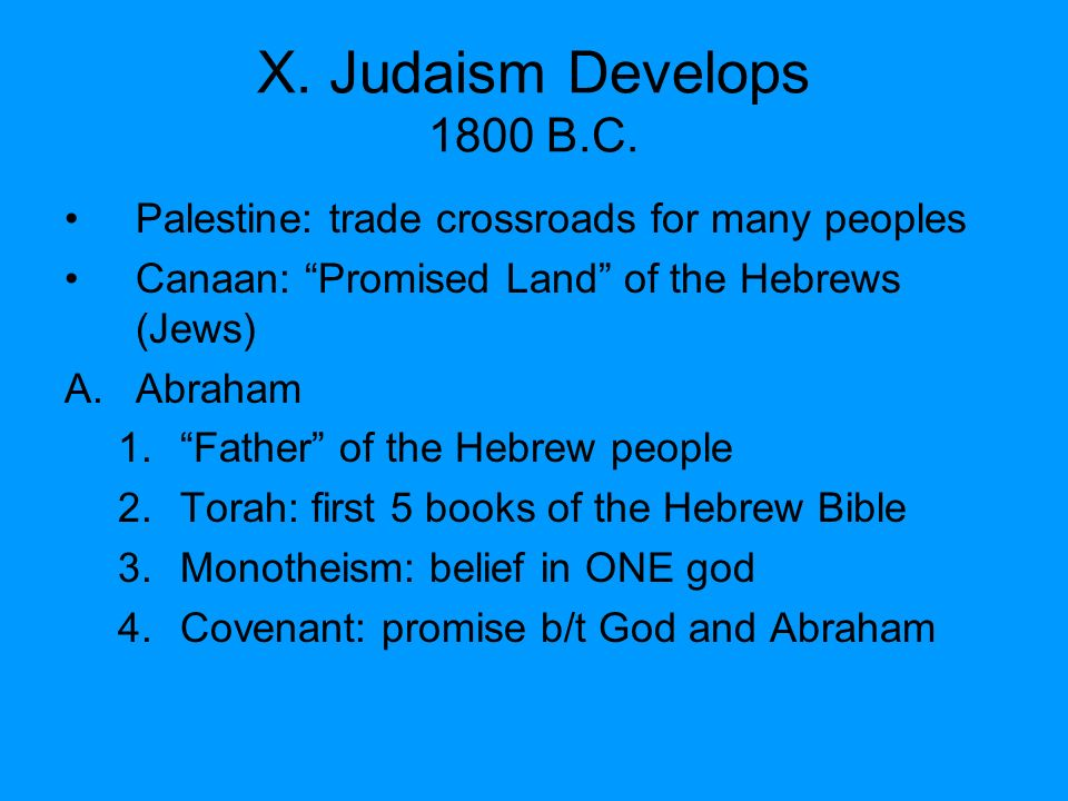 X. Judaism Develops 1800 B.C. Palestine: trade crossroads for many peoples. Canaan: Promised Land of the Hebrews (Jews)