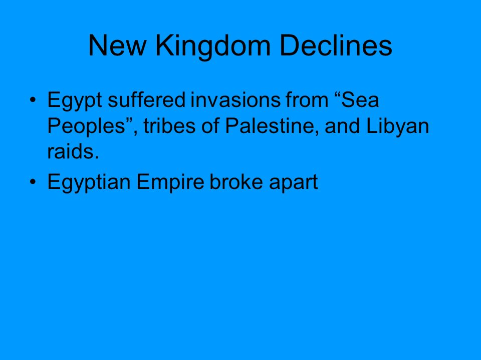 New Kingdom Declines Egypt suffered invasions from Sea Peoples , tribes of Palestine, and Libyan raids.