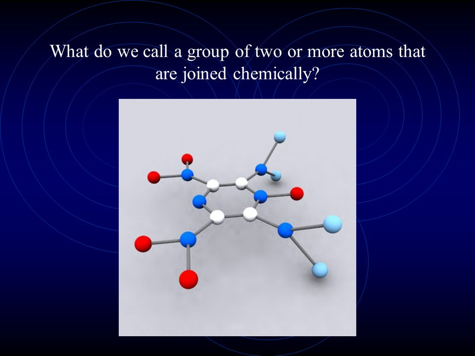 What do we call a group of two or more atoms that are joined chemically