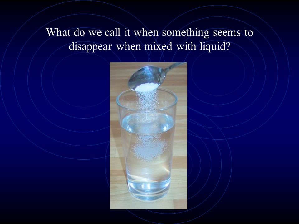 What do we call it when something seems to disappear when mixed with liquid