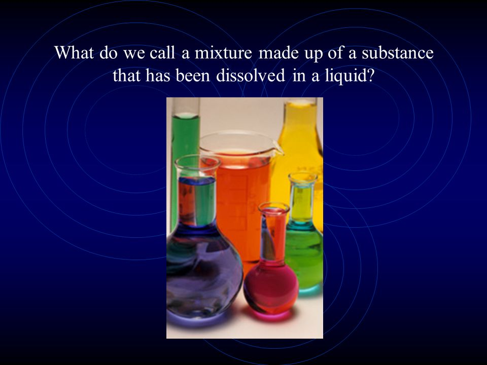 What do we call a mixture made up of a substance that has been dissolved in a liquid