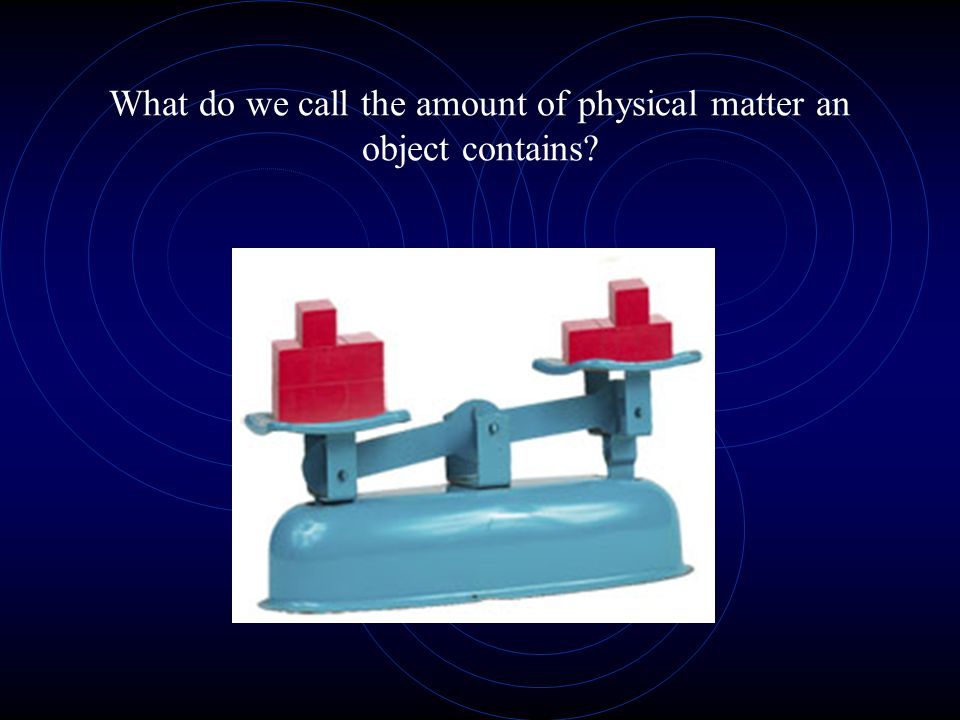 What do we call the amount of physical matter an object contains