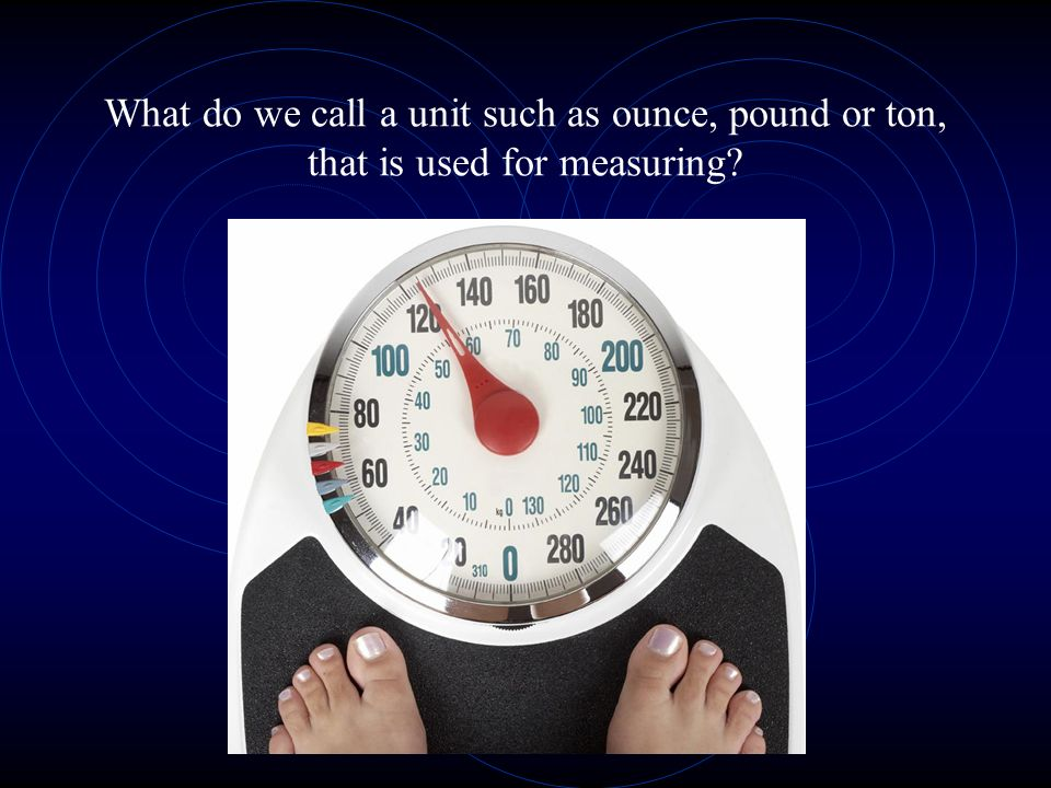 What do we call a unit such as ounce, pound or ton, that is used for measuring