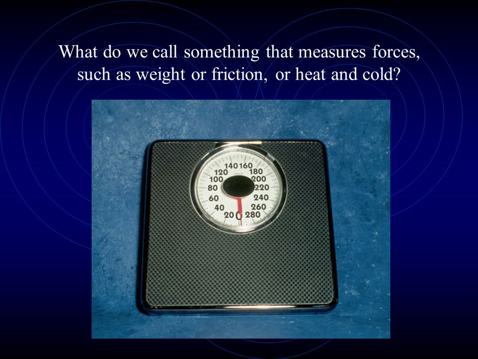 What do we call something that measures forces, such as weight or friction, or heat and cold