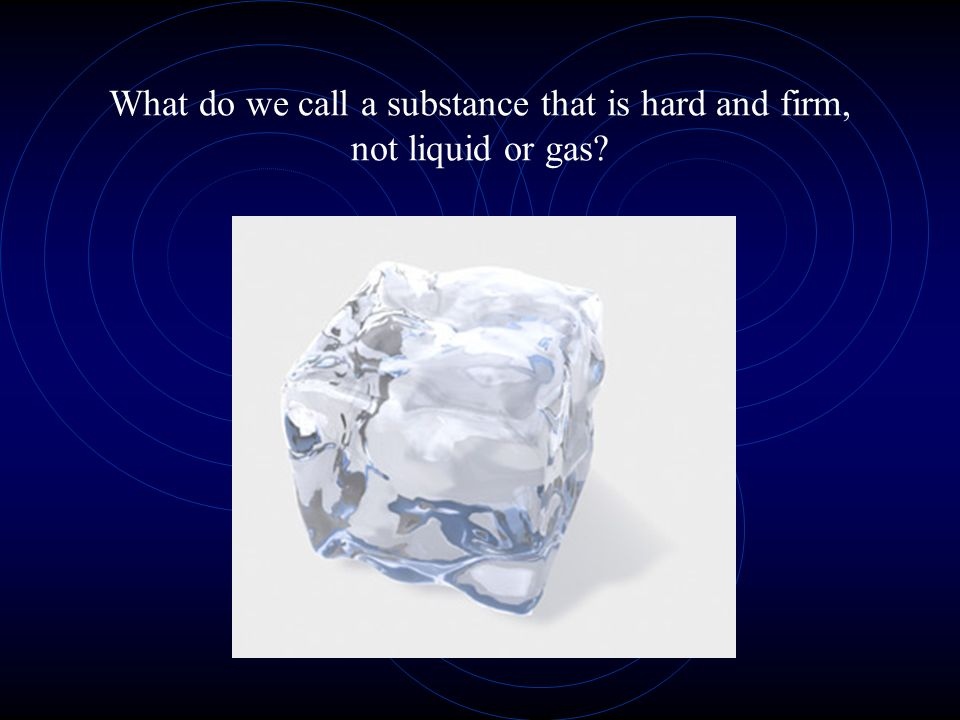 What do we call a substance that is hard and firm, not liquid or gas