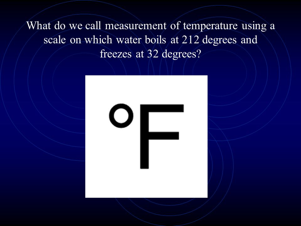 What do we call measurement of temperature using a scale on which water boils at 212 degrees and freezes at 32 degrees