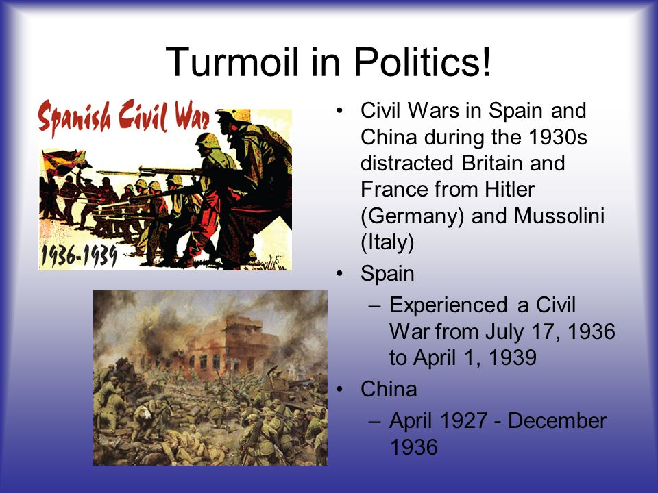 Turmoil in Politics! Civil Wars in Spain and China during the 1930s distracted Britain and France from Hitler (Germany) and Mussolini (Italy)