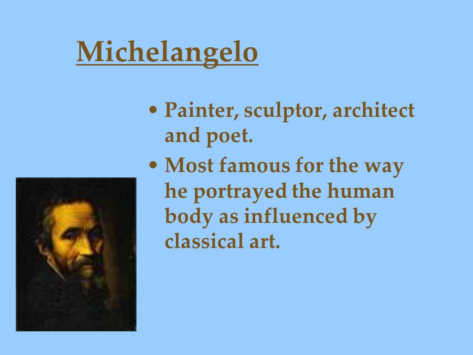 Michelangelo Painter, sculptor, architect and poet.