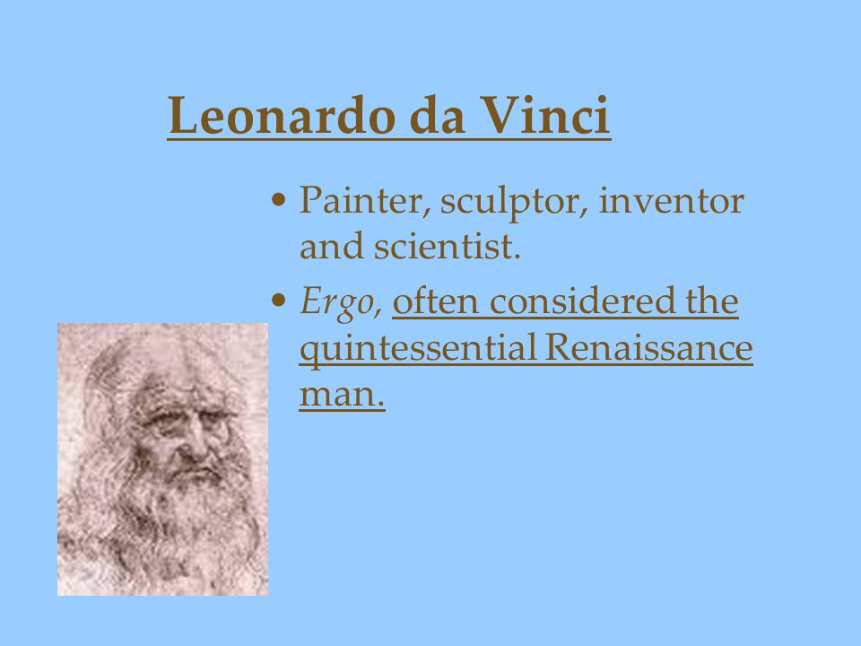 Leonardo da Vinci Painter, sculptor, inventor and scientist.