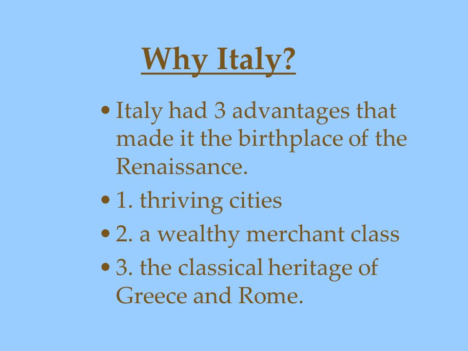 Why Italy Italy had 3 advantages that made it the birthplace of the Renaissance. 1. thriving cities.