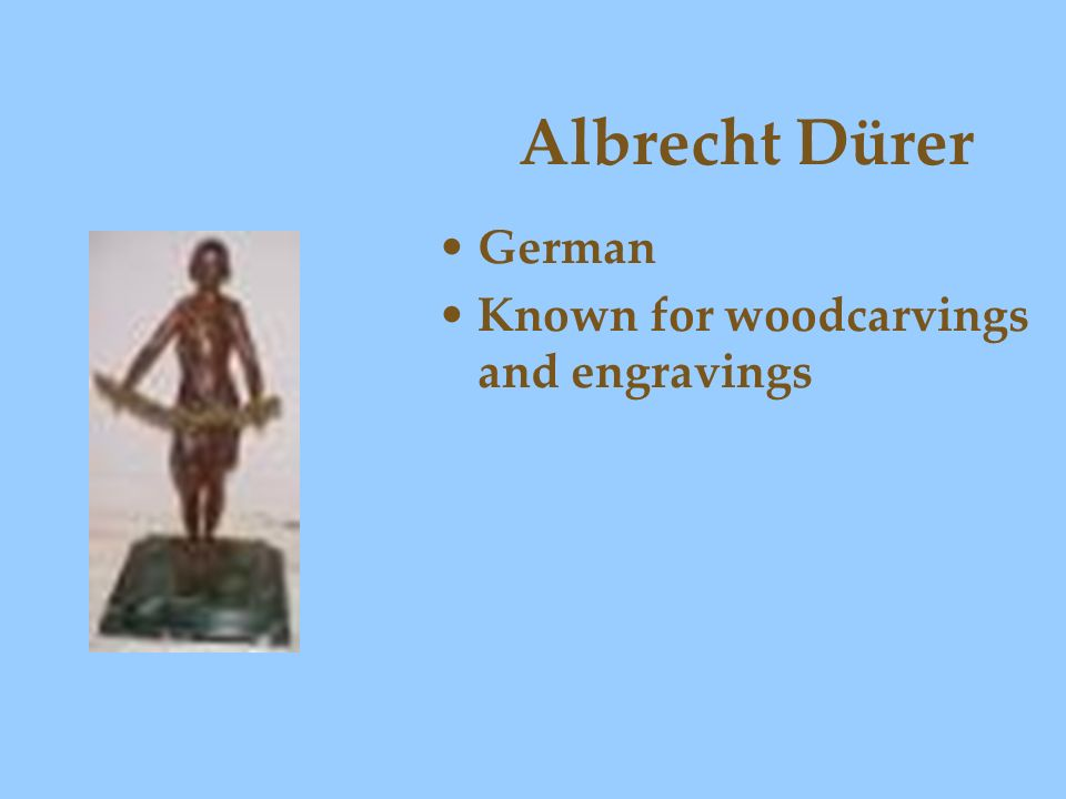 Albrecht Dürer German Known for woodcarvings and engravings