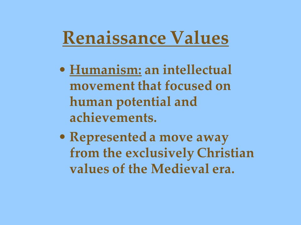 Renaissance Values Humanism: an intellectual movement that focused on human potential and achievements.