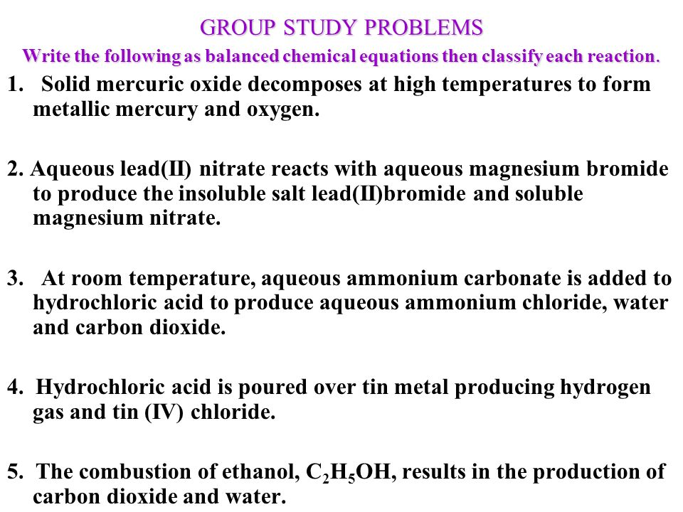 GROUP STUDY PROBLEMS Write the following as balanced chemical equations then classify each reaction.