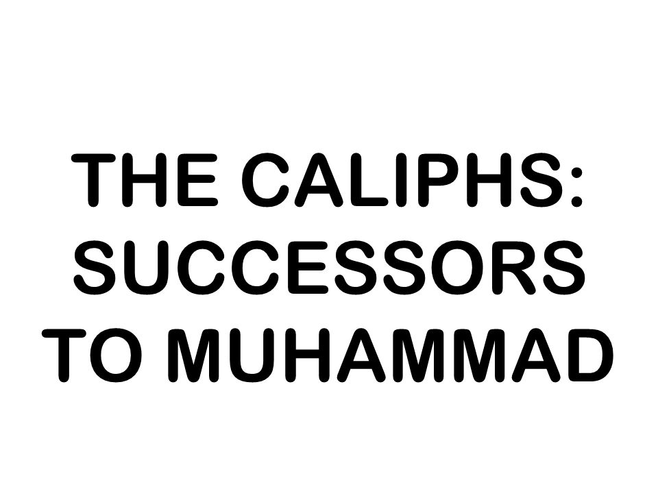 THE CALIPHS: SUCCESSORS TO MUHAMMAD