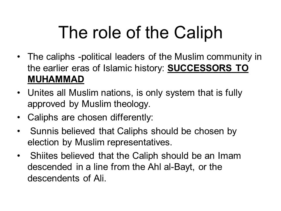 The role of the Caliph The caliphs -political leaders of the Muslim community in the earlier eras of Islamic history: SUCCESSORS TO MUHAMMAD.