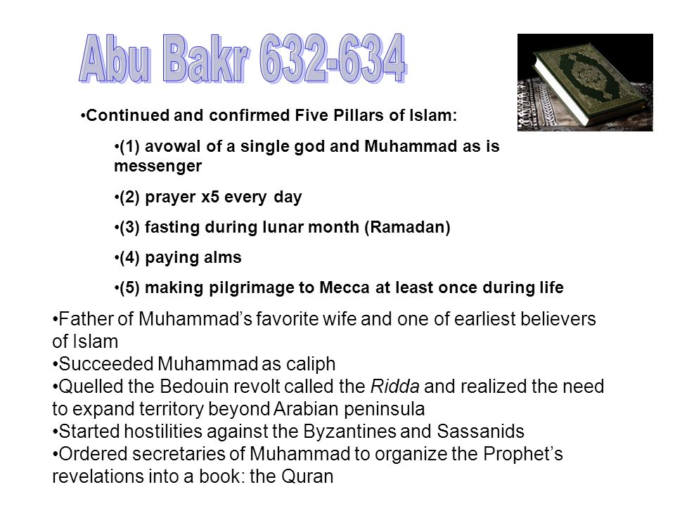 Abu Bakr 632-634 Continued and confirmed Five Pillars of Islam: (1) avowal of a single god and Muhammad as is messenger.